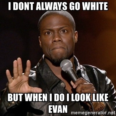 Kevin Hart - i dont always go white but when i do i look like evan