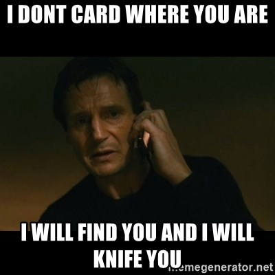 liam neeson taken - I Dont CARD Where you are  I Will find you And i Will Knife you