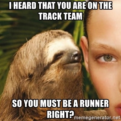 Whisper Sloth - I heard that you are on the track team So you must be a runner right?