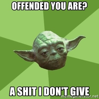Advice Yoda Gives - OFFENDED YOU ARE? A SHIT I DON'T GIVE