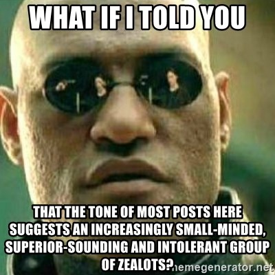 What If I Told You - What if i told you that the tone of most posts here suggests an increasingly small-minded, superior-sounding and intolerant group of zealots?
