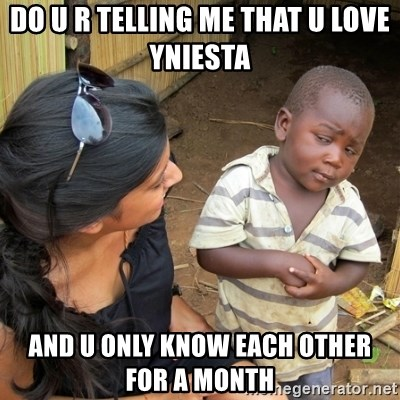 skeptical black kid - Do u r telling me that u love Yniesta  And u only know each other for a month