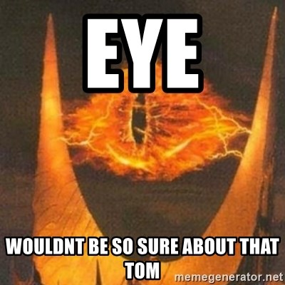 Eye of Sauron - EYE Wouldnt be so sure about that TOM