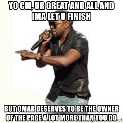 Imma Let you finish kanye west - yo cm, ur great and all and ima let u finish but omar deserves to be the owner of the page a lot more than you do