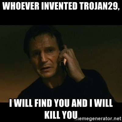 liam neeson taken - Whoever invented TROJAN29, I will find you and I will kill you