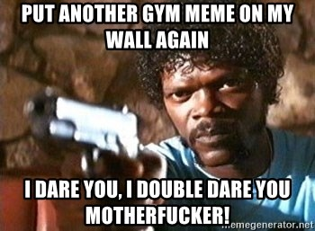 Pulp Fiction - Put another gym meme on my wall again I dare you, i double dare you motherfucker!