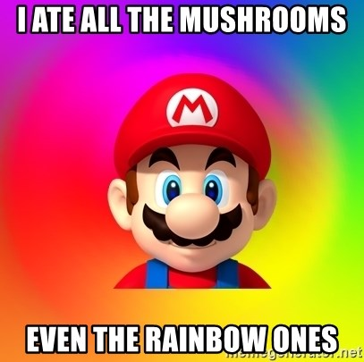Mario Says - i ate all the mushrooms even the rainbow ones