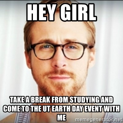 Ryan Gosling Hey Girl 3 - hey girl take a break from studying and come to the ut earth day event with me
