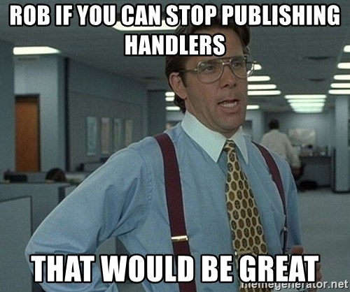 Office Space That Would Be Great - Rob if you can stop publishing handlers That would be great