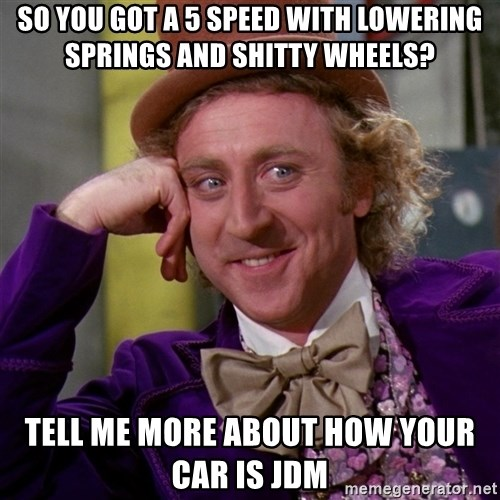 Willy Wonka - So you got a 5 speed with lowering springs and shitty wheels? tell me more about how your car is JDM