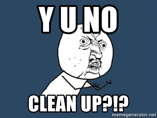 Y U no listen? - Y U NO CLEAN UP?!?