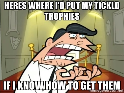 Timmy turner's dad IF I HAD ONE! - Heres where i'd put my tickld trophies  if I know how to get them