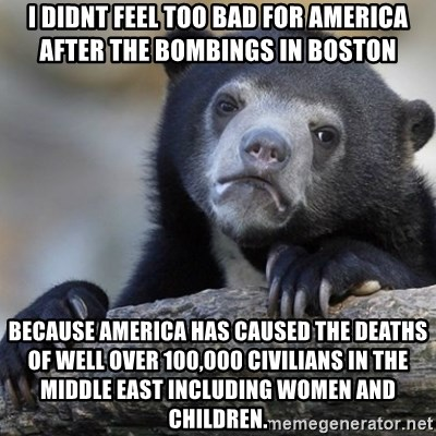 Confession Bear - i DIDNT FEEL TOO BAD FOR amERICA AFTER THE BOMBINGS IN bOSTON bECAUSE aMERICA HAS CAUSED THE DEATHS OF WELL OVER 100,000 CIVILIANS IN THE MIDDLE EAST INCLUDING WOMEN AND CHILDREN.