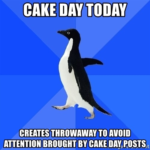 Socially Awkward Penguin - CAKE DAY TODAY CREATES THROWAWAY TO AVOID ATTENTION BROUGHT BY CAKE DAY POSTS