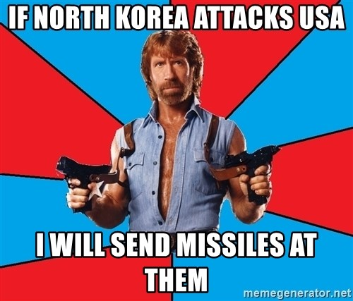 Chuck Norris  - if north korea attacks usa i will send missiles at them