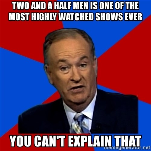 Bill O'Reilly Proves God - Two and a half men is one of the most highly watched shows ever you can't explain that