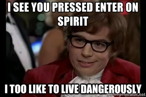 I too like to live dangerously - I see you pressed enter on spirit