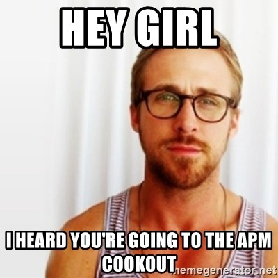 Ryan Gosling Hey  - Hey girl I heard you're going to the APM cookout
