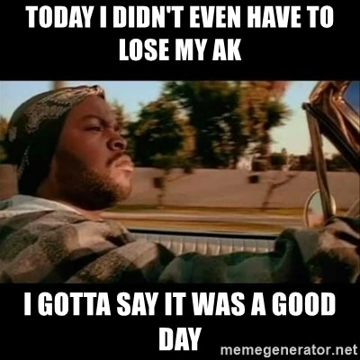 Ice Cube- Today was a Good day - Today i didn't even have to lose my ak i gotta say it was a good day