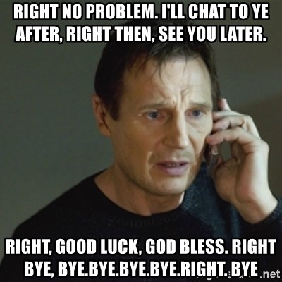 taken meme - rIGHT NO PROBLEM. I'LL CHAT TO YE AFTER, RIGHT THEN, SEE YOU LATER. RIGHT, GOOD LUCK, GOD BLESS. rIGHT BYE, BYE.BYE.BYE.BYE.RIGHT. BYE