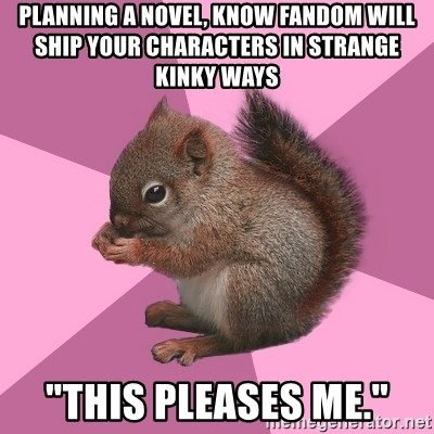 "Shipper Squirrel - Planning a novel, know fandom will ship your characters in strange kinky ways ""this pleases me."""