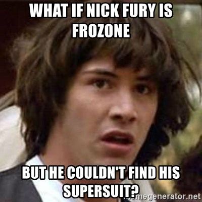 Conspiracy Keanu - WHAT IF NICK FURY IS FROZONE BUT HE COULDn't find his supersuit?