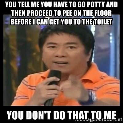 You don't do that to me meme - you tell me you have to go potty and then proceed to pee on the floor before I can get you to the toilet you don't do that to me