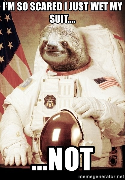 space sloth - I'm so scared i just wet my suit.... ...not