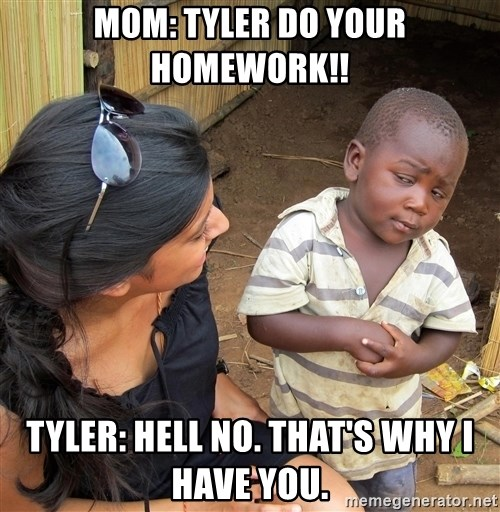 Skeptical African Child - Mom: Tyler do your homework!! Tyler: hell no. That's why I have you.