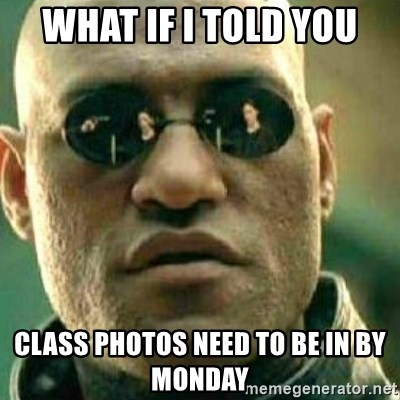 What If I Told You - What if I told you class photos need to be in by monday