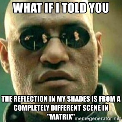 """What If I Told You - what if i told you the reflection in my shades is from a completely different scene in """"matrix"""""""