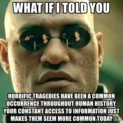 What If I Told You - What if i told you horrific tragedies have been a common occurrence throughout human history. your constant access to information just makes them seem more common today