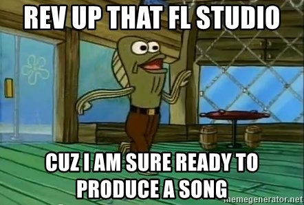 Rev Up Those Fryers - Rev up that FL Studio Cuz I am sure ready to produce a song