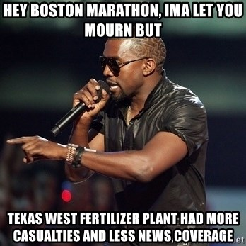 Kanye - HEY BOSTON MARATHON, IMA LET YOU MOURN BUT TEXAS WEST FERTILIZER PLANT HAD MORE CASUALTIES AND LESS NEWS COVERAGE
