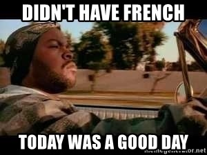 It was a good day - didn't have french today was a good day