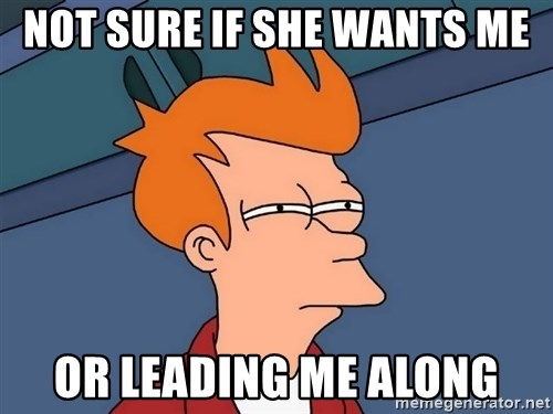 Futurama Fry - Not sure if she wants me or leading me along