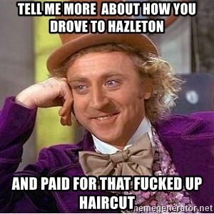 Willy Wonka - Tell me more  about how you drove to hazleton and paid for that fucked up haircut
