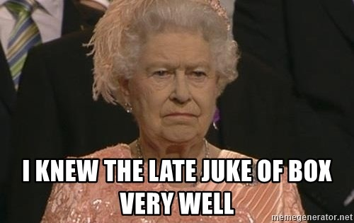Queen Elizabeth Meme -  I knew the late juke of box very Well