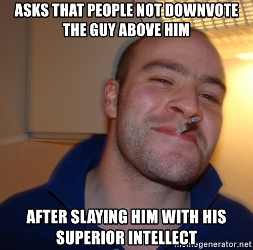 Good Guy Greg - Asks that people Not downvote the guy above him After slaying him with his sUperior inTellect