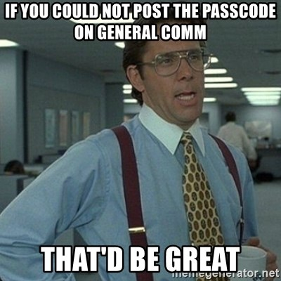 Yeah that'd be great... - If you could not post the passcode on general comm that'd be great