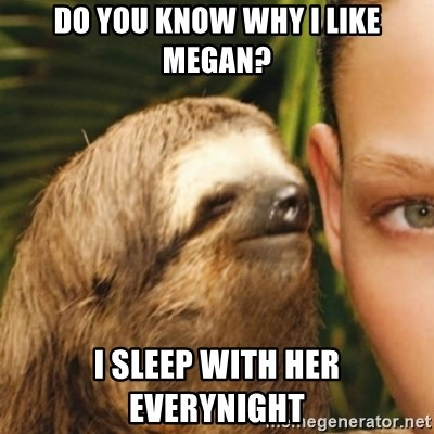 Whispering sloth - do you know why i like megan? i sleep with her everynight