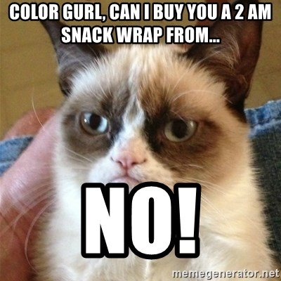 Grumpy Cat  - color gurl, can I buy you a 2 am snack wrap from...  NO!