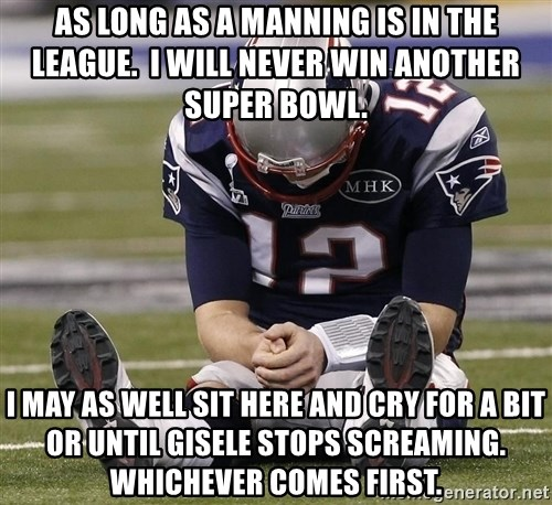Sad Tom Brady - as long as a manning is in the league.  i will never win another super bowl. i may as well sit here and cry for a bit or until gisele stops screaming. whichever comes first.