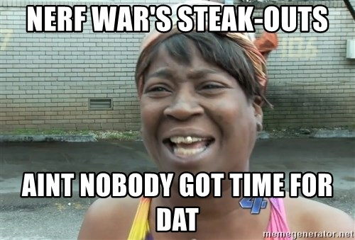 Ain`t nobody got time fot dat - Nerf war's STEAK-OUTS Aint Nobody got time for dat