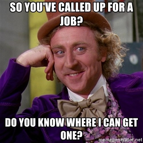 Willy Wonka - So you've called up for a job? Do you know where i can get one?