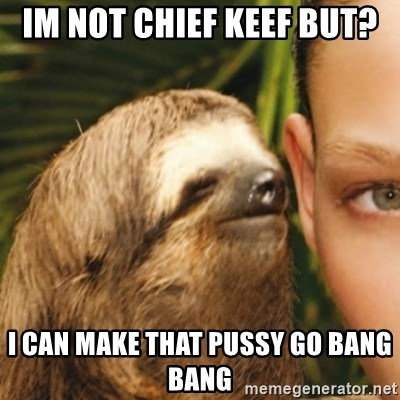 Whispering sloth - Im not chief keef But? I can make that pussy go Bang Bang