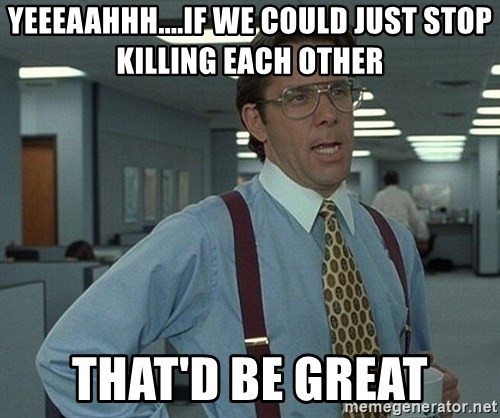 Bill Lumbergh - YEEEAAHHH....IF WE COULD JUST STOP KILLING EACH OTHER THAT'D BE GREAT