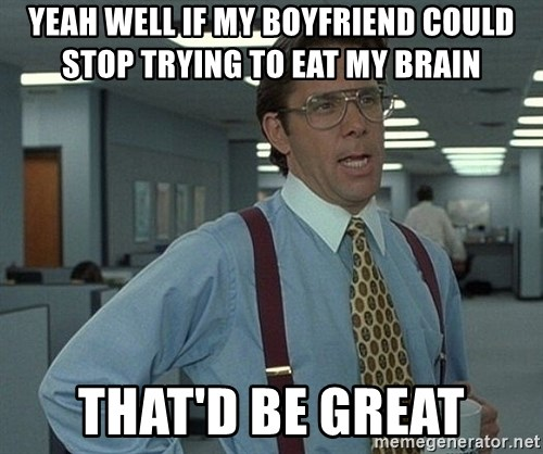 Bill Lumbergh - yeah well if my boyfriend could stop trying to eat my brain that'd be great
