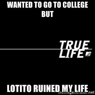 true life - Wanted to go to college but Lotito ruined my life