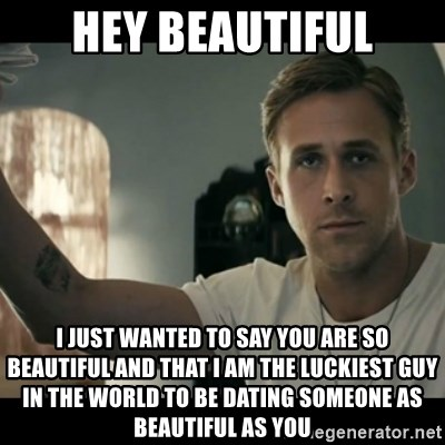 ryan gosling hey girl - Hey beautiful I just wanted to say you are so beautiful and that I am the luckiest guy in the world to be dating someone as beautiful as you